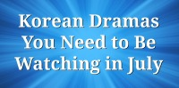 Korean Dramas You Need to Be Watching in July