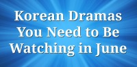 Korean Dramas You Need to Be Watching in June
