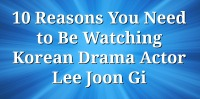10 Reasons You Need to Be Watching Korean Drama Actor Lee Joon Gi