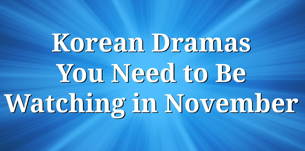 10 Korean Dramas You Need to Be Watching in November 2017