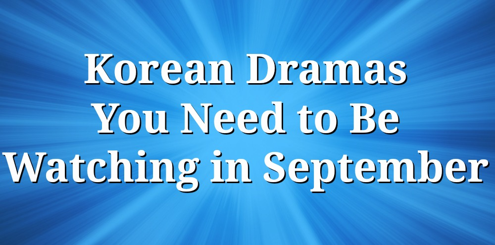 10 Korean Dramas You Need to Be Watching in September